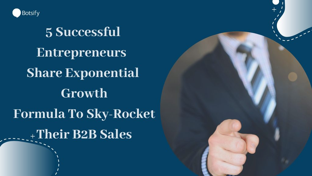 5 Successful Entrepreneurs Share Exponential Growth Formula To Sky-Rocket Their B2B Sales