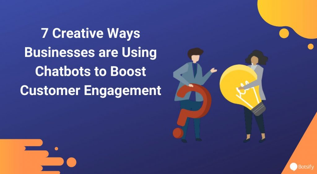 7 Creative Ways Businesses are Using Chatbots to Boost Customer Engagement